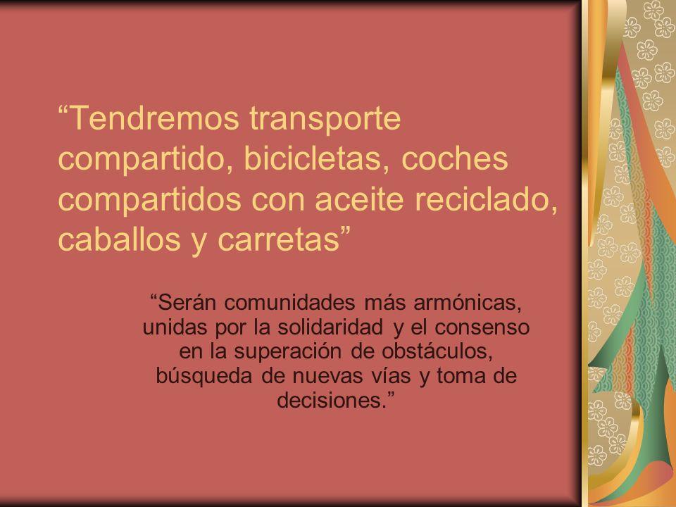 Tendremos transporte compartido, bicicletas, coches compartidos con aceite reciclado, caballos y carretas Serán comunidades más armónicas, unidas por la solidaridad y el consenso en la superación de obstáculos, búsqueda de nuevas vías y toma de decisiones.