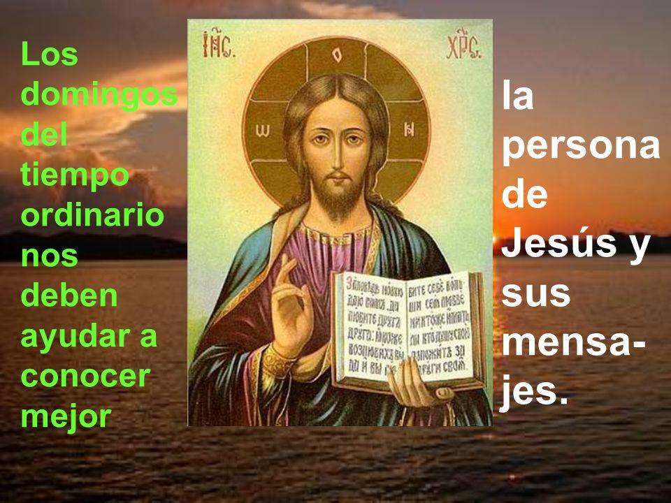 Los domingos del tiempo ordinario nos deben ayudar a conocer mejor la persona de Jesús y sus mensa- jes.
