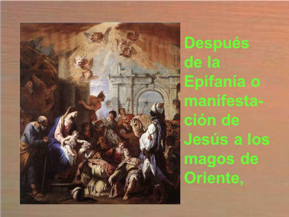 Después de la Epifanía o manifesta- ción de Jesús a los magos de Oriente,