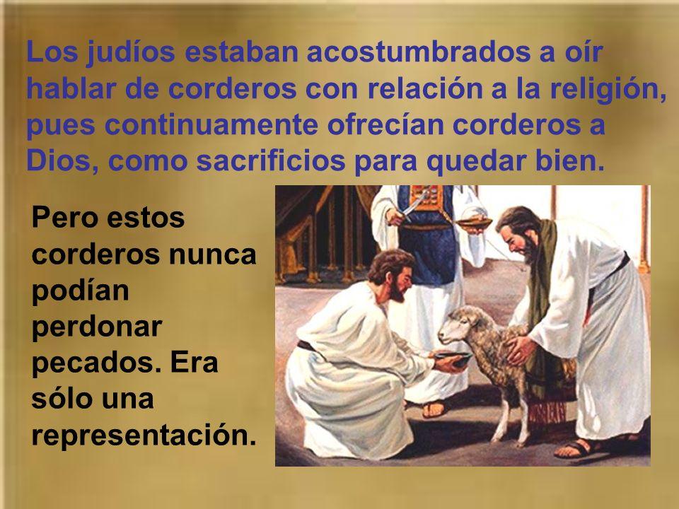 Los judíos estaban acostumbrados a oír hablar de corderos con relación a la religión, pues continuamente ofrecían corderos a Dios, como sacrificios para quedar bien.