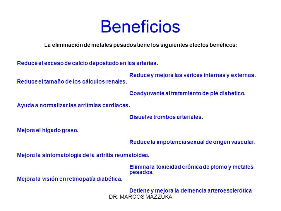 DR. MARCOS MAZZUKA Beneficios La eliminación de metales pesados tiene los siguientes efectos benéficos: Reduce el exceso de calcio depositado en las a
