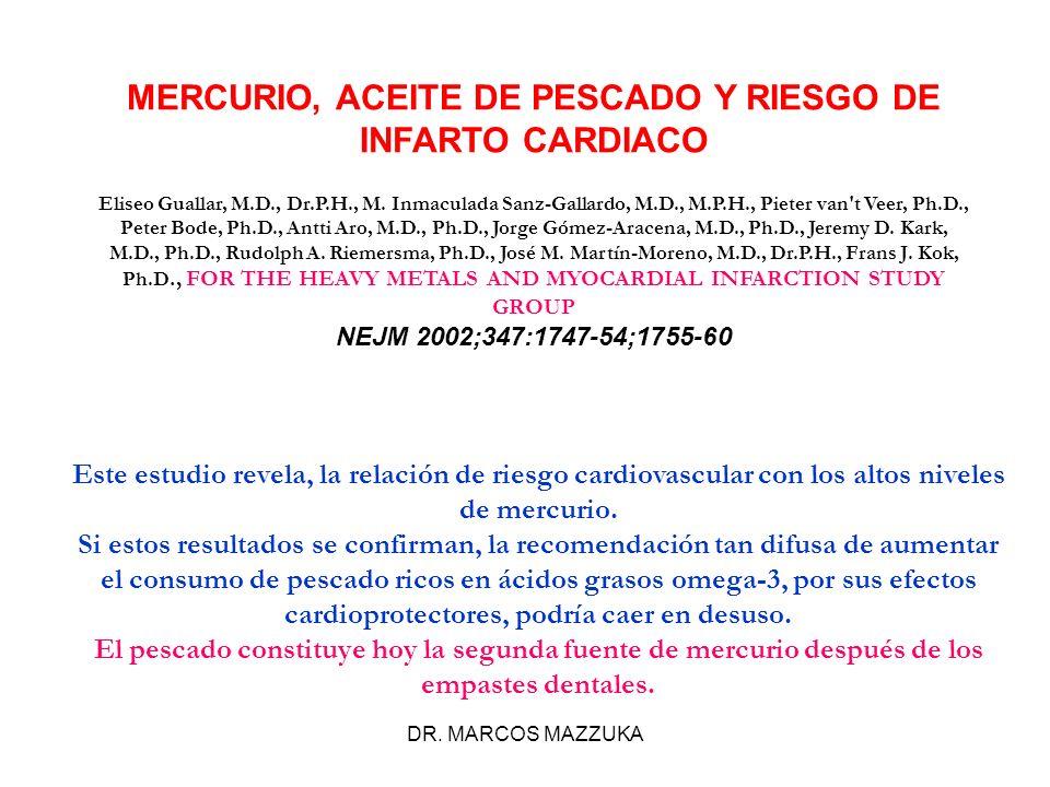 DR. MARCOS MAZZUKA MERCURIO, ACEITE DE PESCADO Y RIESGO DE INFARTO CARDIACO Eliseo Guallar, M.D., Dr.P.H., M. Inmaculada Sanz-Gallardo, M.D., M.P.H.,