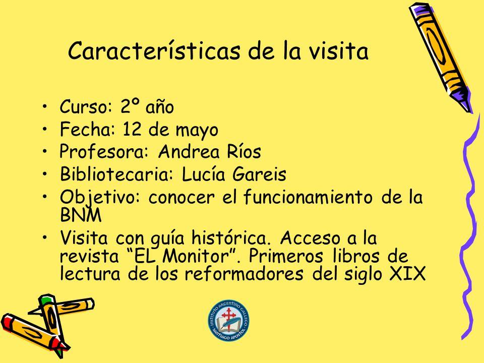 Características de la visita Curso: 2º año Fecha: 12 de mayo Profesora: Andrea Ríos Bibliotecaria: Lucía Gareis Objetivo: conocer el funcionamiento de la BNM Visita con guía histórica.