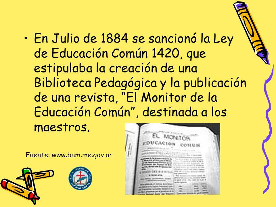 En Julio de 1884 se sancionó la Ley de Educación Común 1420, que estipulaba la creación de una Biblioteca Pedagógica y la publicación de una revista, El Monitor de la Educación Común, destinada a los maestros.