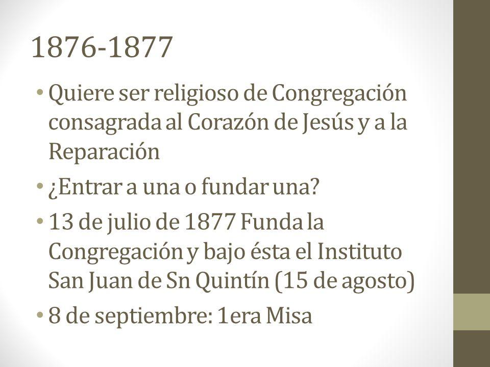 1876-1877 Quiere ser religioso de Congregación consagrada al Corazón de Jesús y a la Reparación ¿Entrar a una o fundar una.