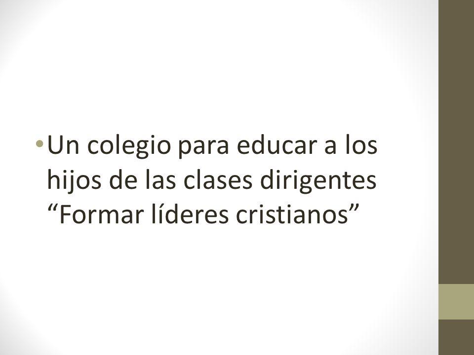 Un colegio para educar a los hijos de las clases dirigentes Formar líderes cristianos