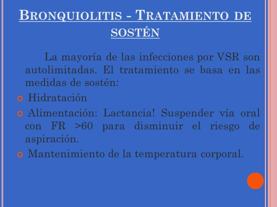 B RONQUIOLITIS - T RATAMIENTO DE SOSTÉN La mayoría de las infecciones por VSR son autolimitadas. El tratamiento se basa en las medidas de sostén: Hidr