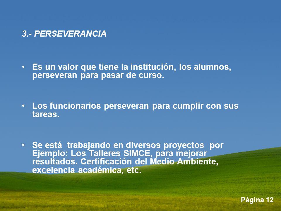 Página 12 3.- PERSEVERANCIA Es un valor que tiene la institución, los alumnos, perseveran para pasar de curso. Los funcionarios perseveran para cumpli