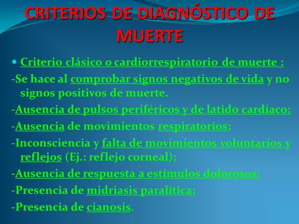 CRITERIOS DE DIAGNÓSTICO DE MUERTE Criterio clásico o cardiorrespiratorio de muerte : -Se hace al comprobar signos negativos de vida y no signos positivos de muerte.