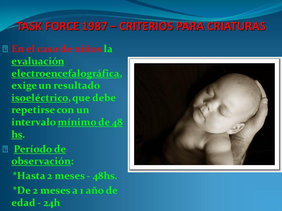 TASK FORCE 1987 – CRITERIOS PARA CRIATURAS En el caso de niños la evaluación electroencefalográfica, exige un resultado isoeléctrico, que debe repetirse con un intervalo mínimo de 48 hs.