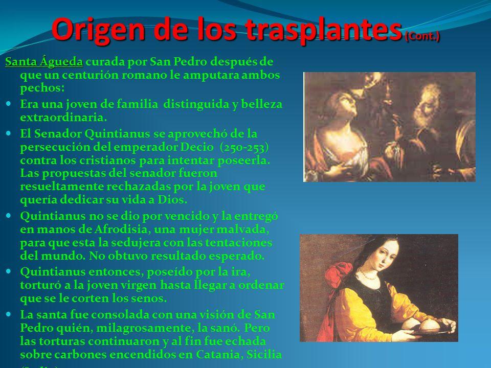 Origen de los trasplantes (Cont.) Santa Águeda Santa Águeda curada por San Pedro después de que un centurión romano le amputara ambos pechos: Era una joven de familia distinguida y belleza extraordinaria.