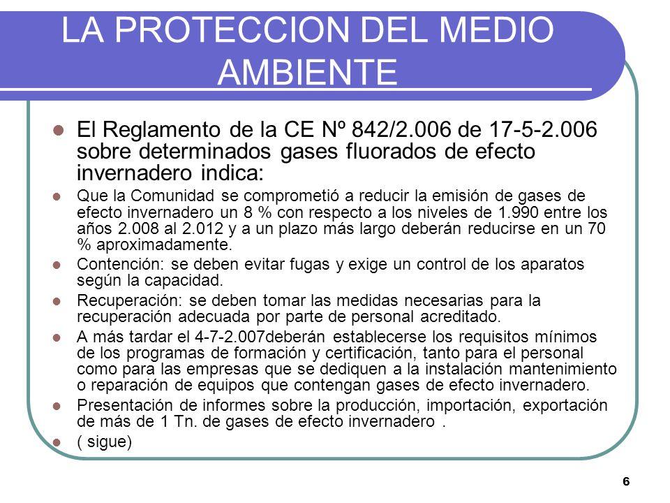 6 LA PROTECCION DEL MEDIO AMBIENTE El Reglamento de la CE Nº 842/2.006 de 17-5-2.006 sobre determinados gases fluorados de efecto invernadero indica: