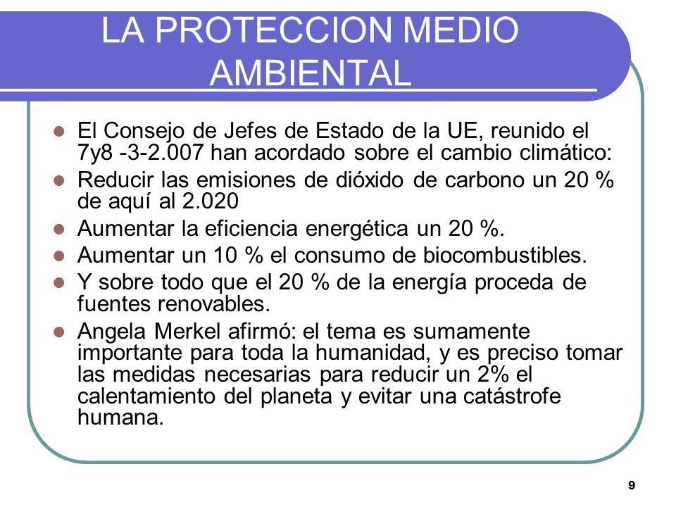 9 LA PROTECCION MEDIO AMBIENTAL El Consejo de Jefes de Estado de la UE, reunido el 7y8 -3-2.007 han acordado sobre el cambio climático: Reducir las em