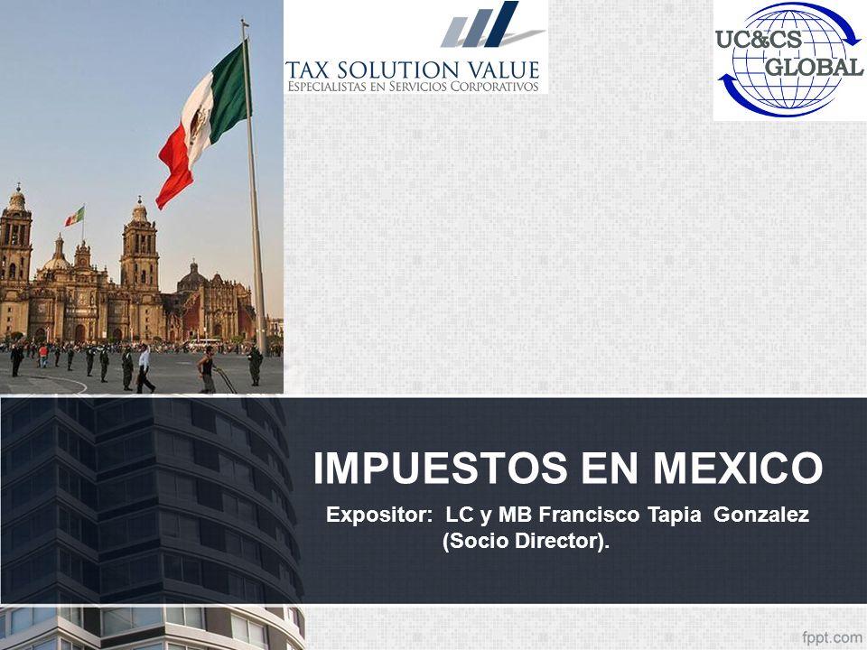 IMPUESTOS EN MEXICO Expositor: LC y MB Francisco Tapia Gonzalez (Socio Director).