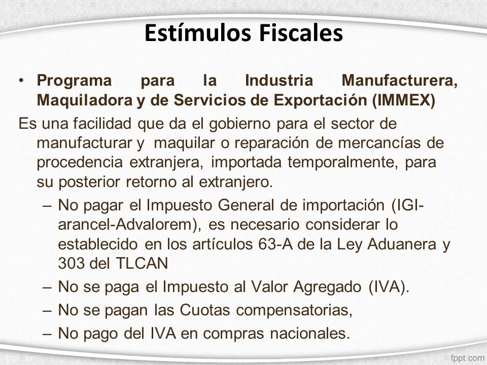 Estímulos Fiscales Programa para la Industria Manufacturera, Maquiladora y de Servicios de Exportación (IMMEX) Es una facilidad que da el gobierno par