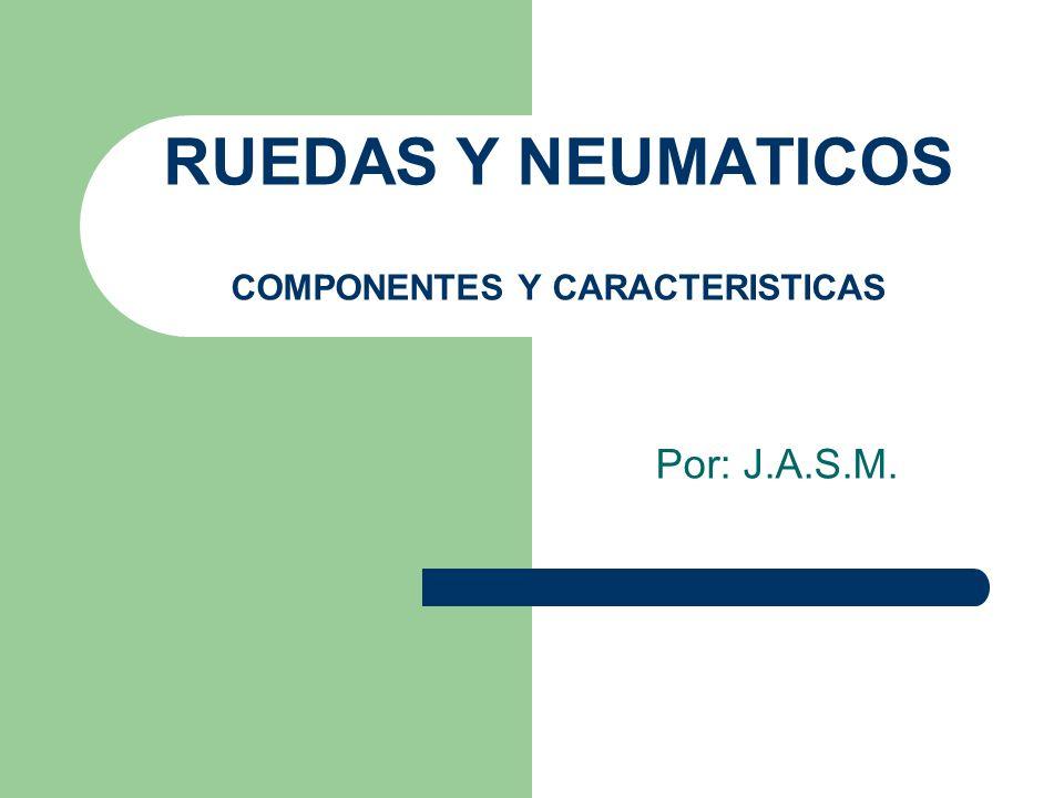 RUEDAS Y NEUMATICOS COMPONENTES Y CARACTERISTICAS Por: J.A.S.M.
