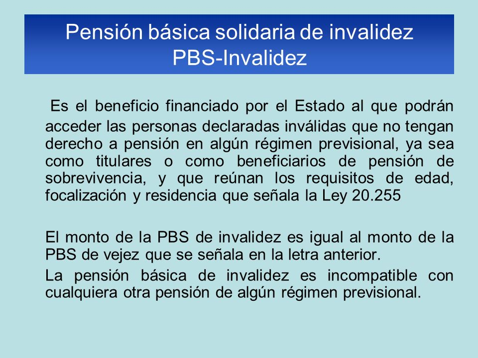 Es el beneficio financiado por el Estado al que podrán acceder las personas declaradas inválidas que no tengan derecho a pensión en algún régimen previsional, ya sea como titulares o como beneficiarios de pensión de sobrevivencia, y que reúnan los requisitos de edad, focalización y residencia que señala la Ley 20.255 El monto de la PBS de invalidez es igual al monto de la PBS de vejez que se señala en la letra anterior.
