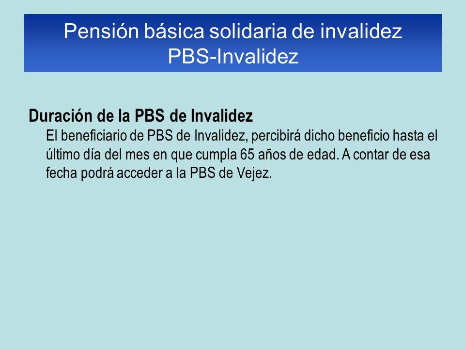 Duración de la PBS de Invalidez El beneficiario de PBS de Invalidez, percibirá dicho beneficio hasta el último día del mes en que cumpla 65 años de edad.
