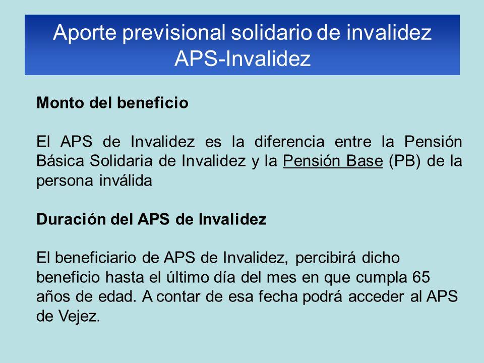 Monto del beneficio El APS de Invalidez es la diferencia entre la Pensión Básica Solidaria de Invalidez y la Pensión Base (PB) de la persona inválida Duración del APS de Invalidez El beneficiario de APS de Invalidez, percibirá dicho beneficio hasta el último día del mes en que cumpla 65 años de edad.