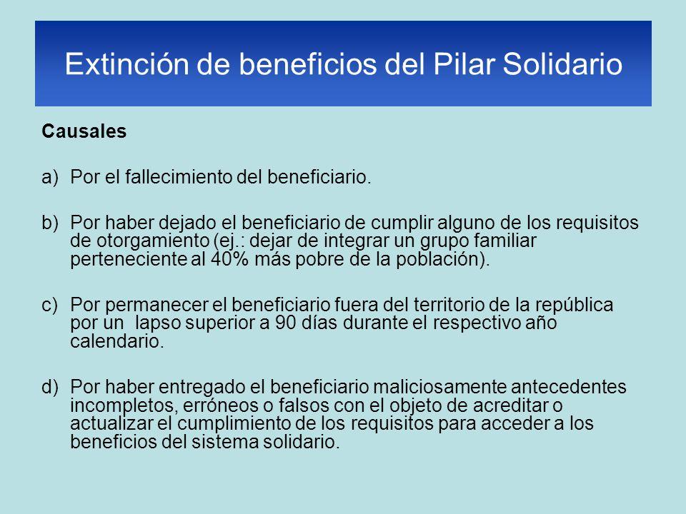 Extinción de beneficios del Pilar Solidario Causales a)Por el fallecimiento del beneficiario. b)Por haber dejado el beneficiario de cumplir alguno de