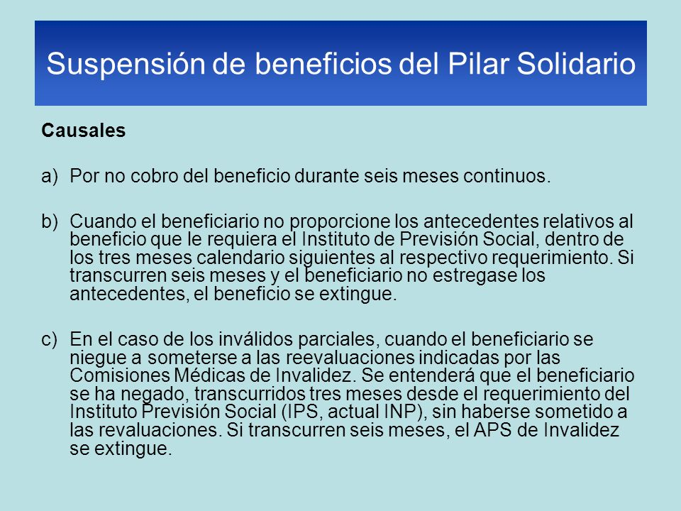 Suspensión de beneficios del Pilar Solidario Causales a)Por no cobro del beneficio durante seis meses continuos. b)Cuando el beneficiario no proporcio