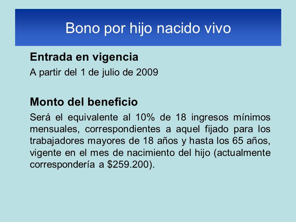 Entrada en vigencia A partir del 1 de julio de 2009 Monto del beneficio Será el equivalente al 10% de 18 ingresos mínimos mensuales, correspondientes a aquel fijado para los trabajadores mayores de 18 años y hasta los 65 años, vigente en el mes de nacimiento del hijo (actualmente correspondería a $259.200).