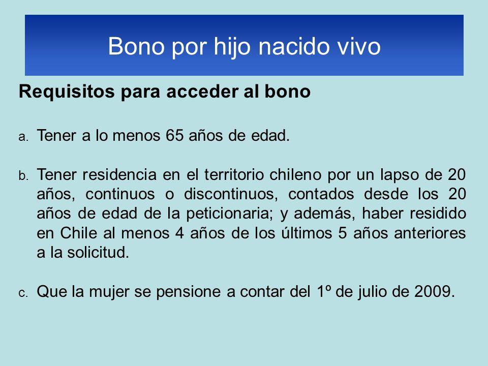 Requisitos para acceder al bono a. Tener a lo menos 65 años de edad. b. Tener residencia en el territorio chileno por un lapso de 20 años, continuos o
