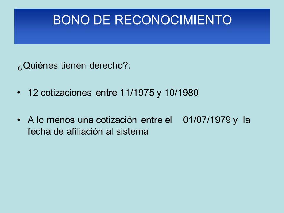 BONO DE RECONOCIMIENTO ¿Quiénes tienen derecho?: 12 cotizaciones entre 11/1975 y 10/1980 A lo menos una cotización entre el 01/07/1979 y la fecha de afiliación al sistema