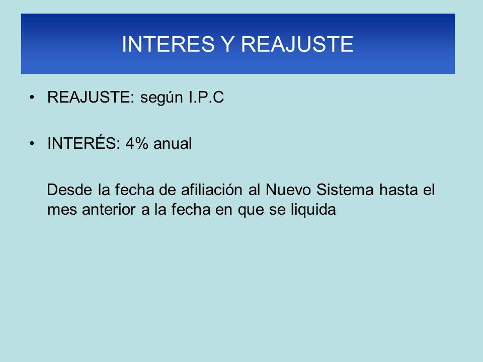 INTERES Y REAJUSTE REAJUSTE: según I.P.C INTERÉS: 4% anual Desde la fecha de afiliación al Nuevo Sistema hasta el mes anterior a la fecha en que se liquida