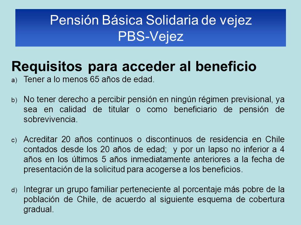 Requisitos para acceder al beneficio a) Tener a lo menos 65 años de edad. b) No tener derecho a percibir pensión en ningún régimen previsional, ya sea