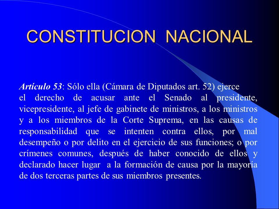 CONSTITUCION NACIONAL Artículo 53: Sólo ella (Cámara de Diputados art. 52) ejerce el derecho de acusar ante el Senado al presidente, vicepresidente, a