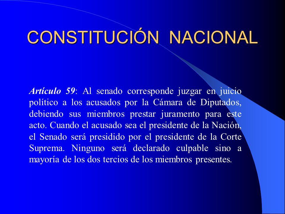 CONSTITUCIÓN NACIONAL Artículo 59: Al senado corresponde juzgar en juicio político a los acusados por la Cámara de Diputados, debiendo sus miembros pr