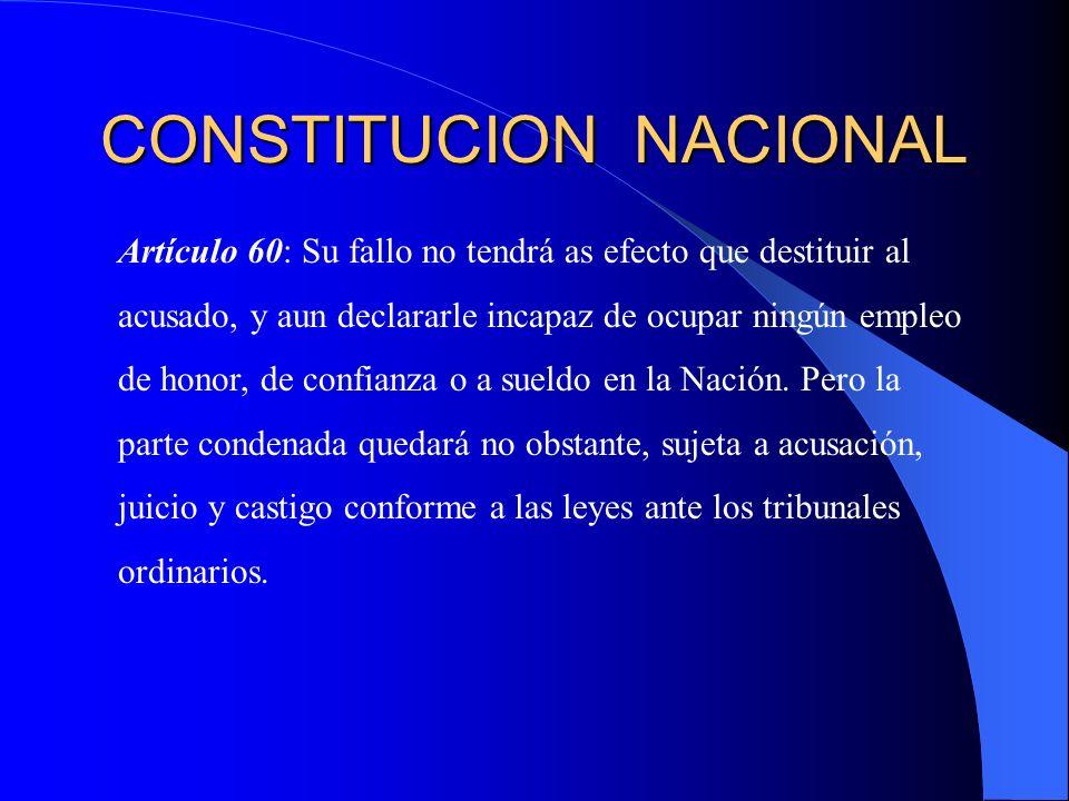 CONSTITUCION NACIONAL Artículo 60: Su fallo no tendrá as efecto que destituir al acusado, y aun declararle incapaz de ocupar ningún empleo de honor, d