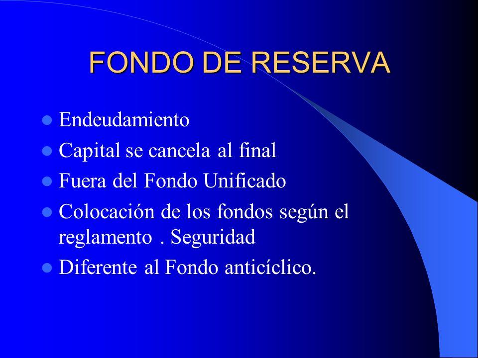 FONDO DE RESERVA Endeudamiento Capital se cancela al final Fuera del Fondo Unificado Colocación de los fondos según el reglamento. Seguridad Diferente