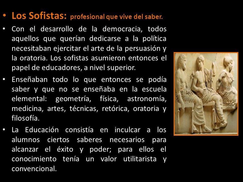 Los Sofistas:( profesional que vive del saber. Con el desarrollo de la democracia, todos aquellos que querían dedicarse a la política necesitaban ejer
