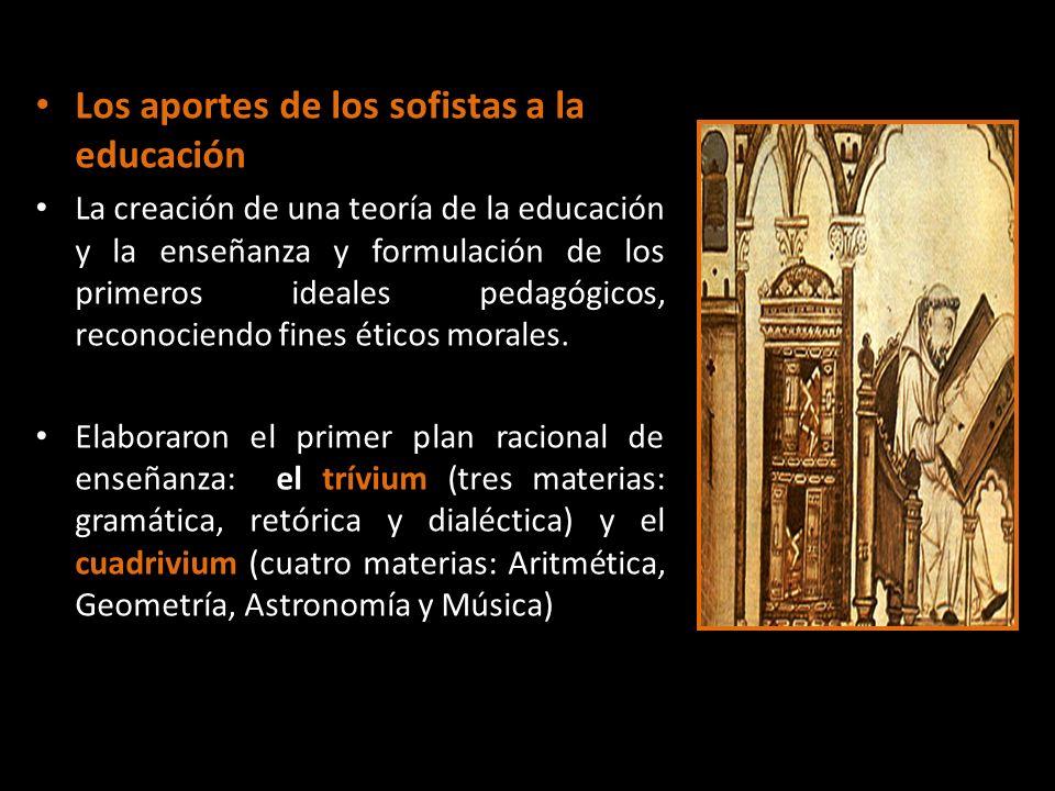 Los aportes de los sofistas a la educación La creación de una teoría de la educación y la enseñanza y formulación de los primeros ideales pedagógicos,