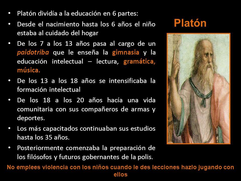 Platón dividía a la educación en 6 partes: Desde el nacimiento hasta los 6 años el niño estaba al cuidado del hogar De los 7 a los 13 años pasa al car