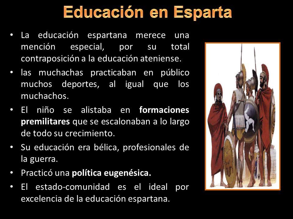La educación espartana merece una mención especial, por su total contraposición a la educación ateniense. las muchachas practicaban en público muchos
