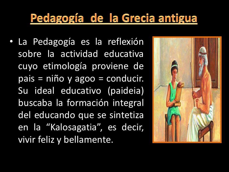 La Pedagogía es la reflexión sobre la actividad educativa cuyo etimología proviene de pais = niño y agoo = conducir. Su ideal educativo (paideia) busc