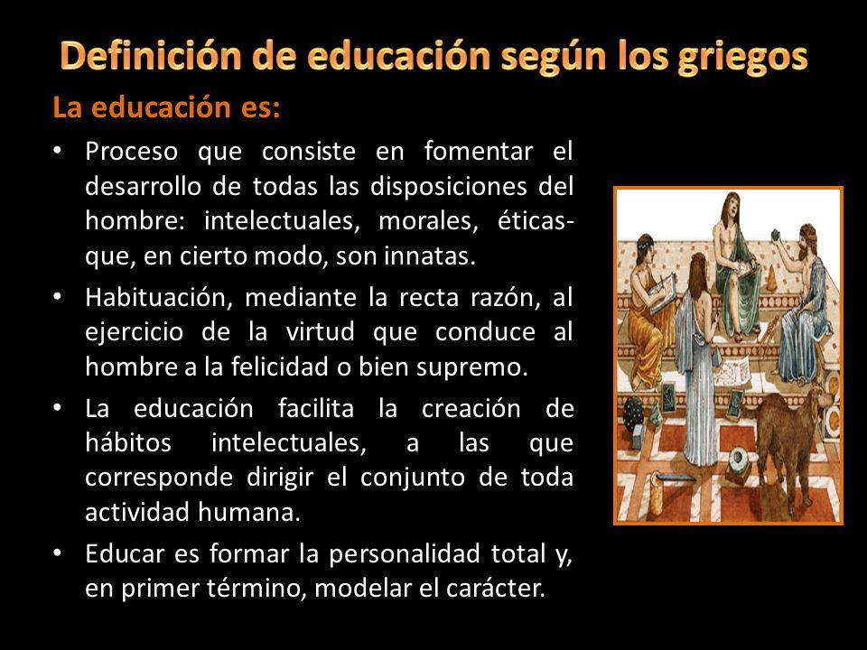 La educación es: Proceso que consiste en fomentar el desarrollo de todas las disposiciones del hombre: intelectuales, morales, éticas- que, en cierto