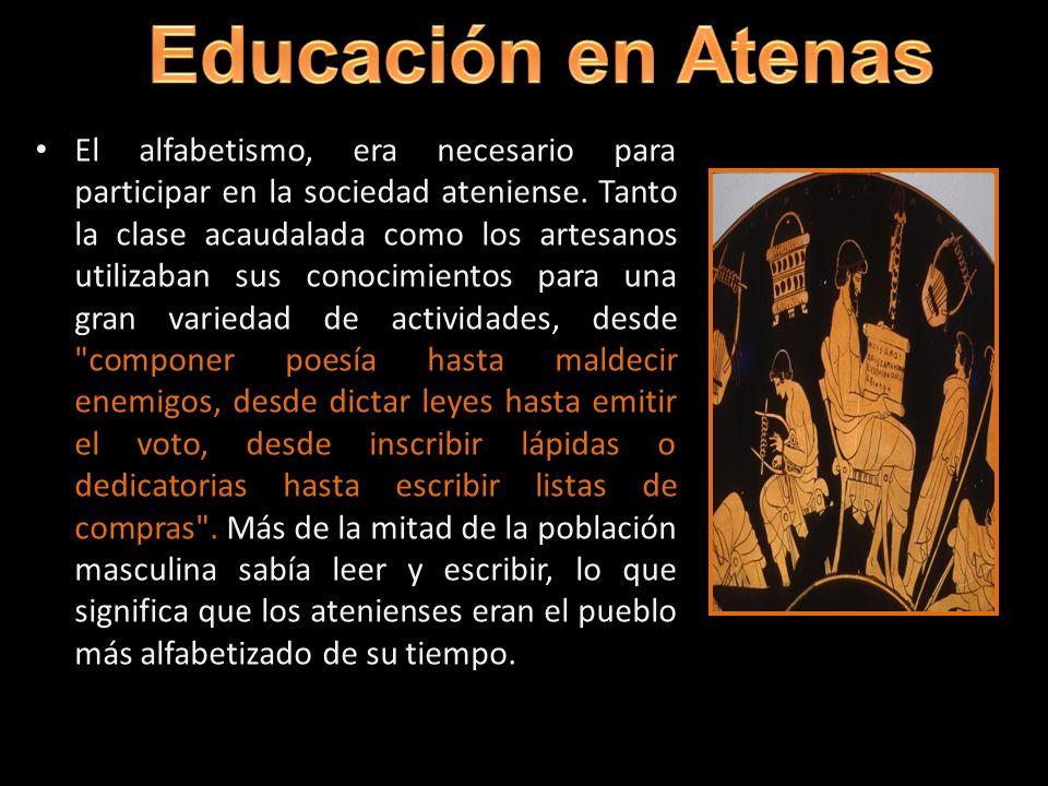 educación El alfabetismo, era necesario para participar en la sociedad ateniense. Tanto la clase acaudalada como los artesanos utilizaban sus conocimi