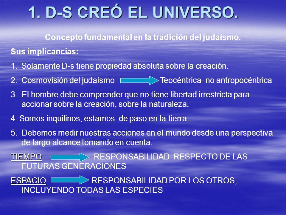 1. D-S CREÓ EL UNIVERSO. Concepto fundamental en la tradición del judaísmo. Sus implicancias: 1.Solamente D-s tiene propiedad absoluta sobre la creaci