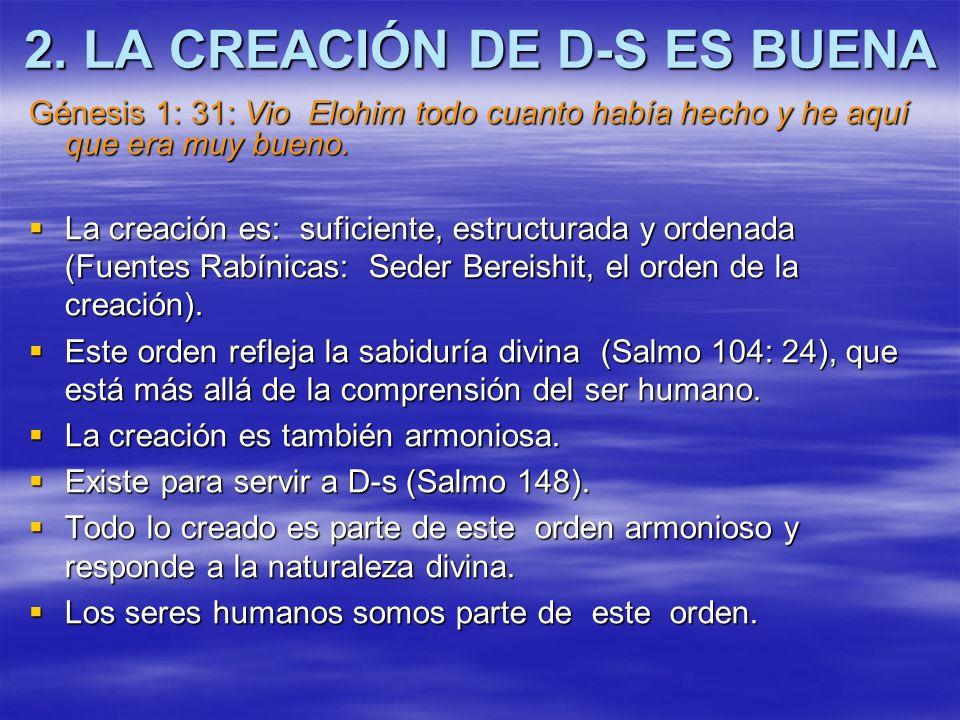 2. LA CREACIÓN DE D-S ES BUENA Génesis 1: 31: Vio Elohim todo cuanto había hecho y he aquí que era muy bueno. La creación es: suficiente, estructurada