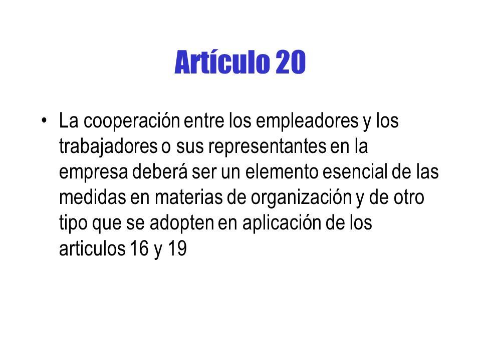 Artículo 20 La cooperación entre los empleadores y los trabajadores o sus representantes en la empresa deberá ser un elemento esencial de las medidas en materias de organización y de otro tipo que se adopten en aplicación de los articulos 16 y 19