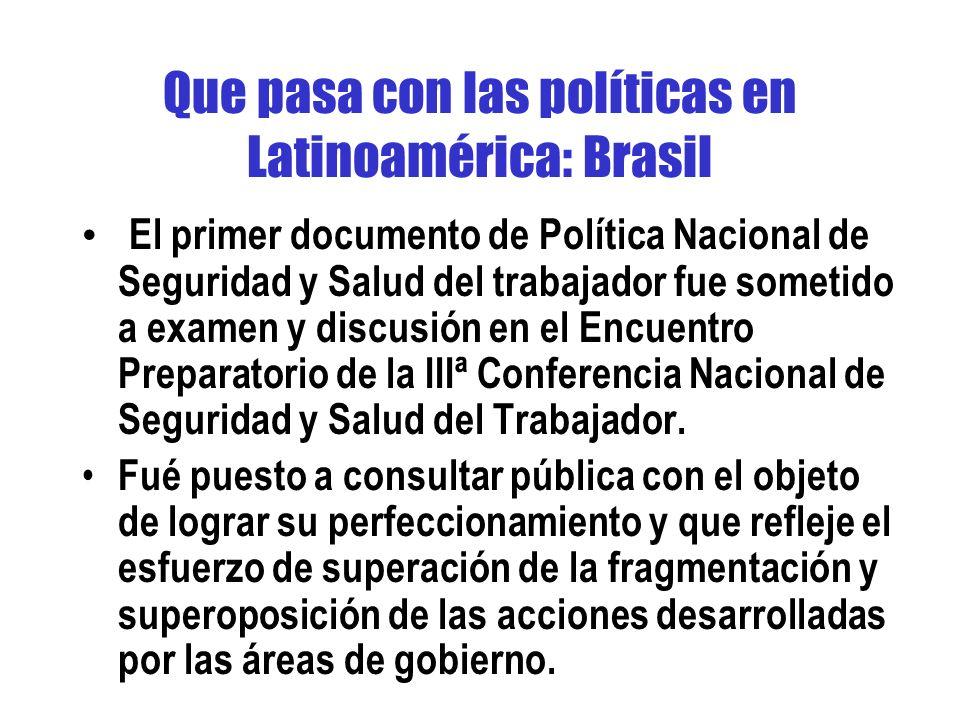 Que pasa con las políticas en Latinoamérica: Brasil El primer documento de Política Nacional de Seguridad y Salud del trabajador fue sometido a examen y discusión en el Encuentro Preparatorio de la IIIª Conferencia Nacional de Seguridad y Salud del Trabajador.