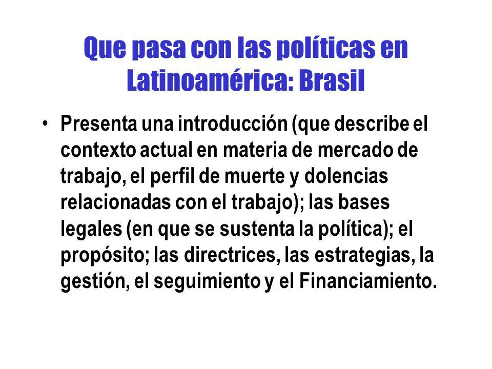 Que pasa con las políticas en Latinoamérica: Brasil Presenta una introducción (que describe el contexto actual en materia de mercado de trabajo, el perfil de muerte y dolencias relacionadas con el trabajo); las bases legales (en que se sustenta la política); el propósito; las directrices, las estrategias, la gestión, el seguimiento y el Financiamiento.