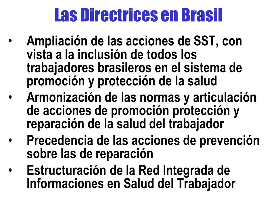 Las Directrices en Brasil Ampliación de las acciones de SST, con vista a la inclusión de todos los trabajadores brasileros en el sistema de promoción y protección de la salud Armonización de las normas y articulación de acciones de promoción protección y reparación de la salud del trabajador Precedencia de las acciones de prevención sobre las de reparación Estructuración de la Red Integrada de Informaciones en Salud del Trabajador