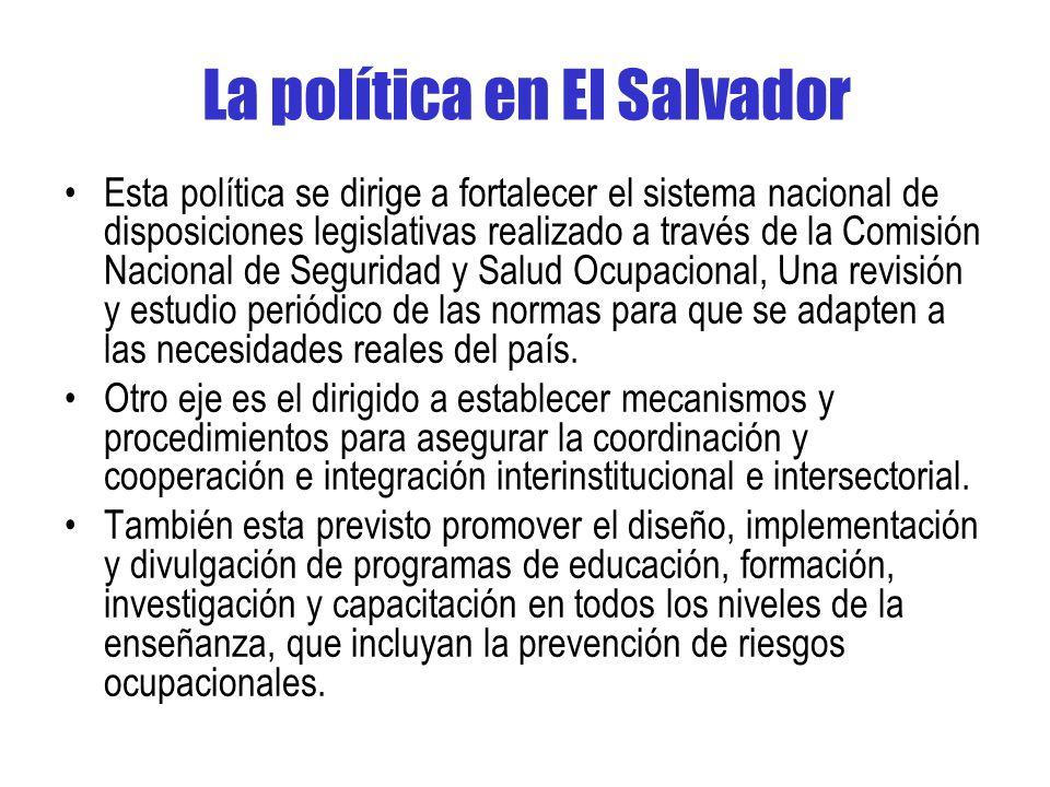 La política en El Salvador Esta política se dirige a fortalecer el sistema nacional de disposiciones legislativas realizado a través de la Comisión Nacional de Seguridad y Salud Ocupacional, Una revisión y estudio periódico de las normas para que se adapten a las necesidades reales del país.