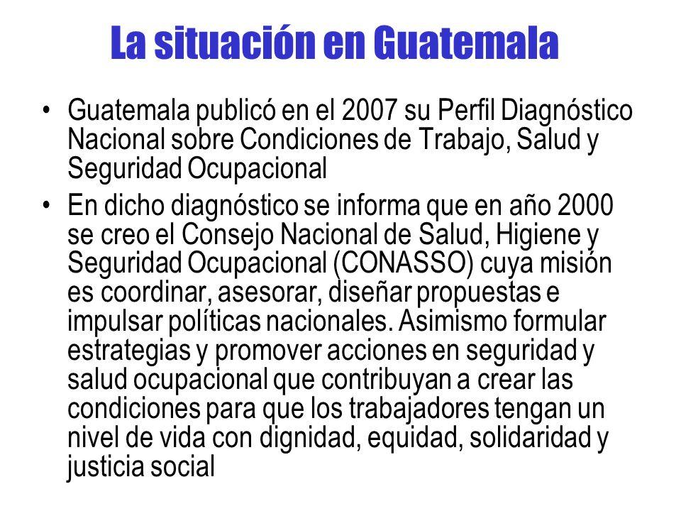 La situación en Guatemala Guatemala publicó en el 2007 su Perfil Diagnóstico Nacional sobre Condiciones de Trabajo, Salud y Seguridad Ocupacional En dicho diagnóstico se informa que en año 2000 se creo el Consejo Nacional de Salud, Higiene y Seguridad Ocupacional (CONASSO) cuya misión es coordinar, asesorar, diseñar propuestas e impulsar políticas nacionales.