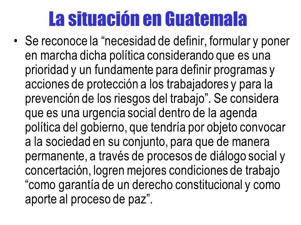 La situación en Guatemala Se reconoce la necesidad de definir, formular y poner en marcha dicha política considerando que es una prioridad y un fundamente para definir programas y acciones de protección a los trabajadores y para la prevención de los riesgos del trabajo.